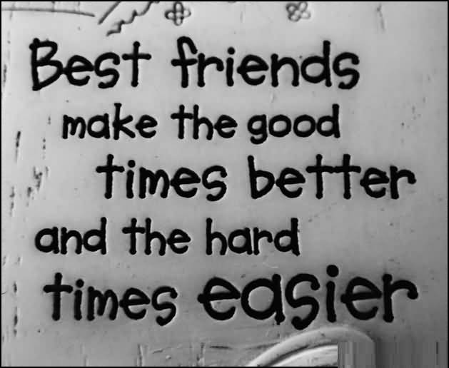 Time Sayings Best friends make the good times better and the hard times easier