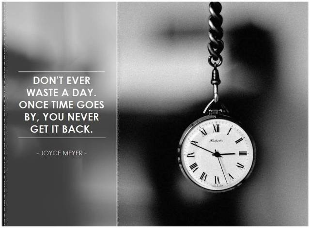 Time Sayings Don't ever waste a day once time goes bt you never get it back Joyce Meyer