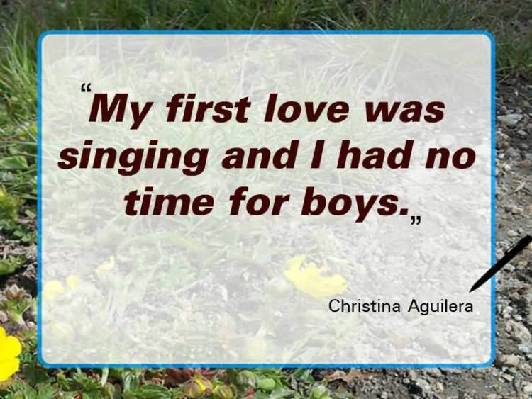 Time Sayings My first love was singing and i had no time for boys Christina Aguilera