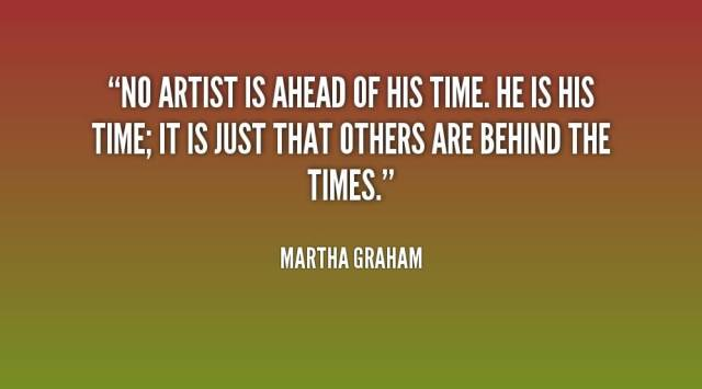 Time Sayings No artist is ahead of his time is his time it is just that others are behind the times Martha Graham