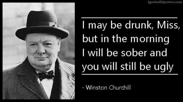 Ugly Quotes I may be drunk, Miss, but in the morning I will be sober and you will still be ugly. Winston Churchill
