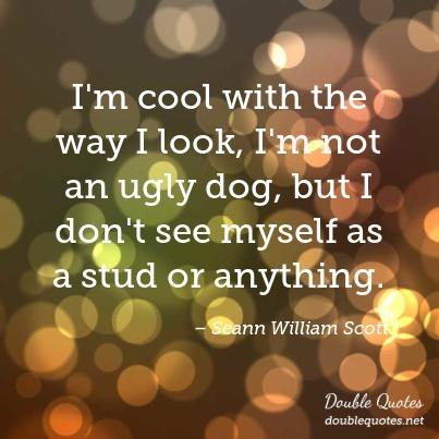 Ugly Quotes I'm cool with the way I look, I'm not an ugly dog, but I don't see myself as a stud or anything. Seann William Scott