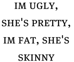 Ugly Quotes I'm ugly she's pretty I'm fat she's skinny