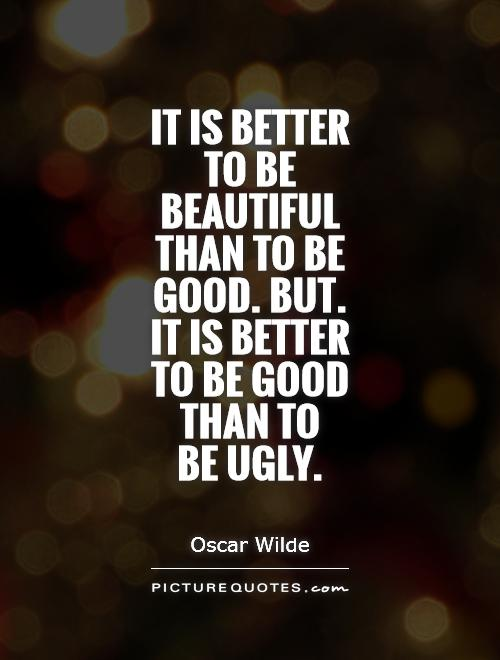 Ugly Quotes It is better to be beautiful than to be good. But... it is better to be good than to be ugly. Oscar Wilde
