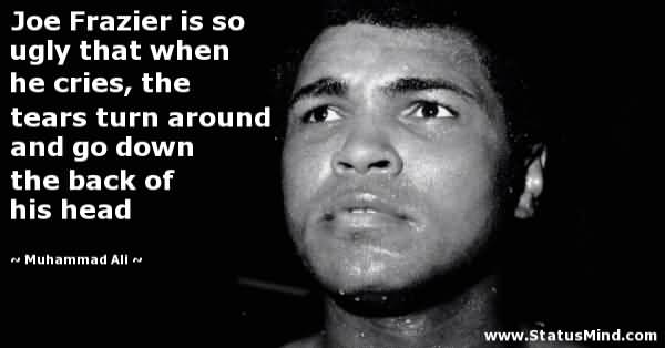Ugly Quotes Joe Frazier is so ugly that when he cries, the tears turn around and go down the back of his head. Muhammad Ali