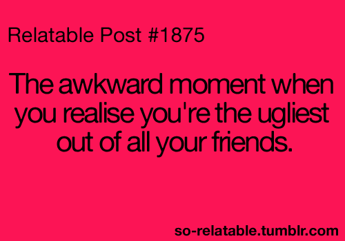 Ugly Quotes The awkward moment when you realize you're the ugliest out of all