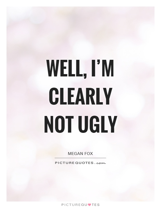 Ugly Quotes Well, i'm clearly not ugly Megan Fox
