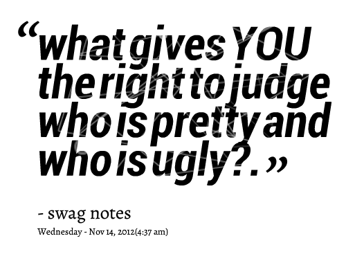Ugly Quotes What gives you the right to judge who is pretty and who is ugly Swag Notes