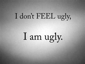 Ugly Sayings I don't feel ugly i am ugly