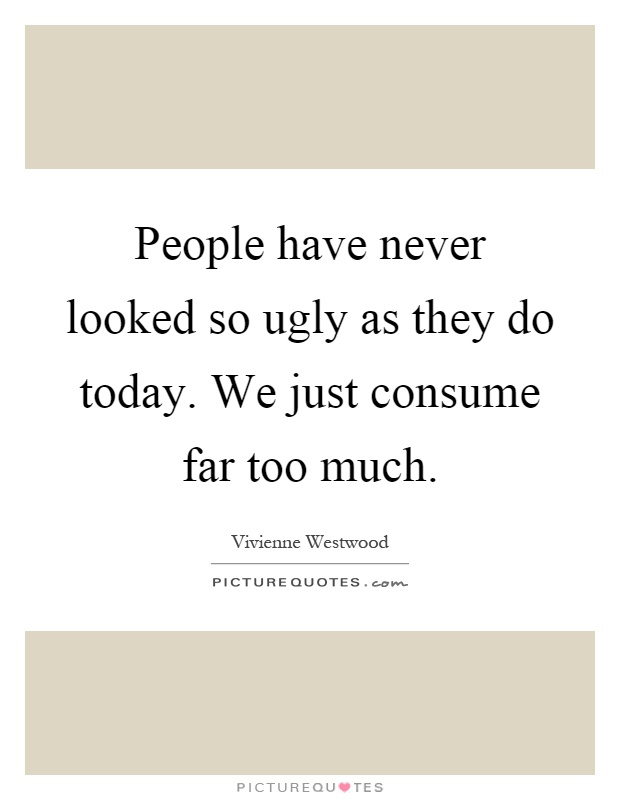 Ugly Sayings People have never looked so ugly as they do today. We just consume far too much. Vivienne Westwood