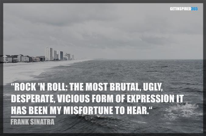 Ugly Sayings Rock 'n Roll The most brutal, ugly, desperate, vicious form of expression it has been my misfortune to hear. Frank Sinatra
