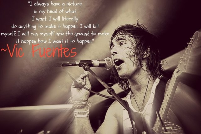 Vic Fuentes Quotes I always have a picture in my head of what i want i will literally do anything to make