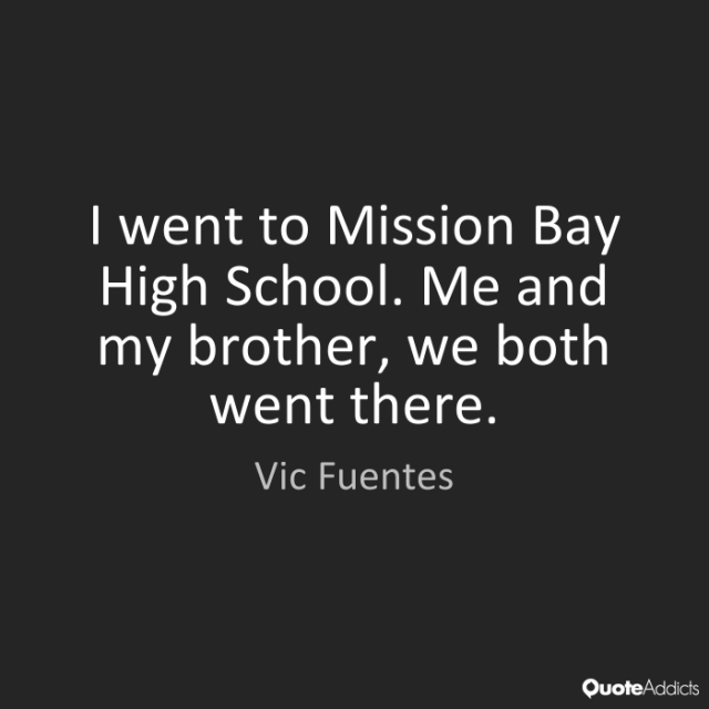 Vic Fuentes Quotes I went to Mission Bay High School. Me and my brother, we both went there. Vic Fuentes