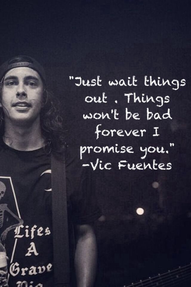 Vic Fuentes Quotes Just wait things out things won't be bad forever i promise you