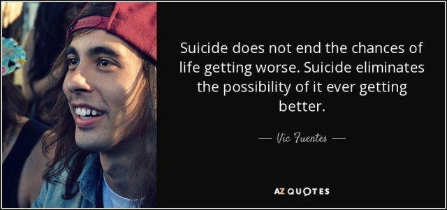 Vic Fuentes Quotes Suicide does not end the chances of life getting worse. Suicide eliminates the possibility of it ever getting better