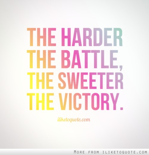Victory Sayings the harder the battle the sweeter