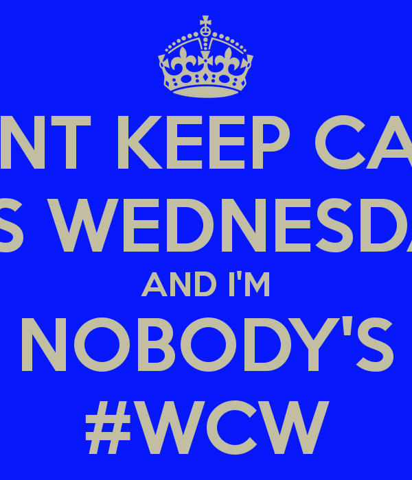 Wcw Quotes Not Keep Calm Wednesday an i'm nobody's #WCW
