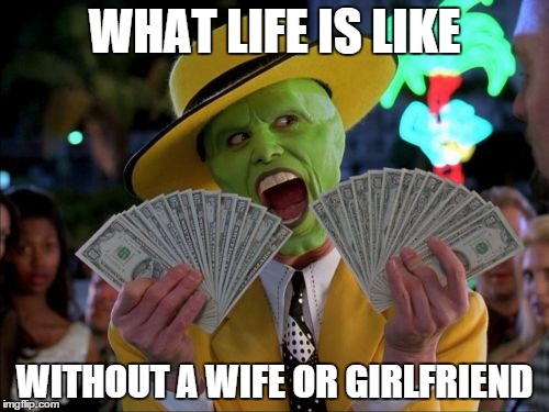 What life is like without a wife or girlfriend Money Meme