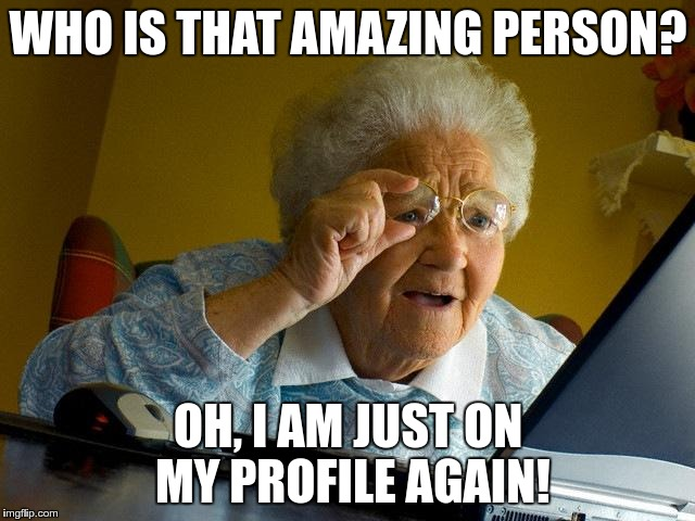 Who Is That Amazing Person Oh, I Am Just On My Grandma Internet Memes