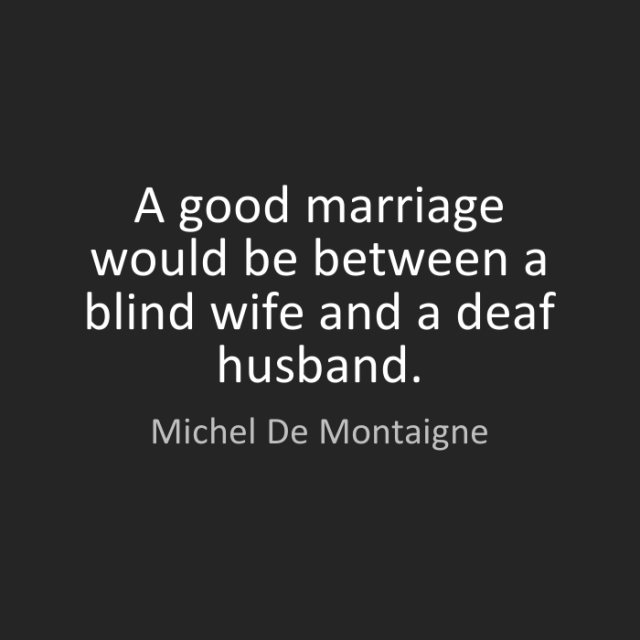 Wife Quotes A good marriage would be between a blind wife and a deaf husband. Michel de Montaigne