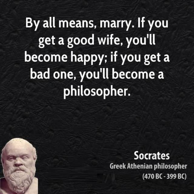 Wife Quotes By all means, marry. If you get a good wife, you'll become happy; if you get a bad one, you'll become a philosopher. Socrates