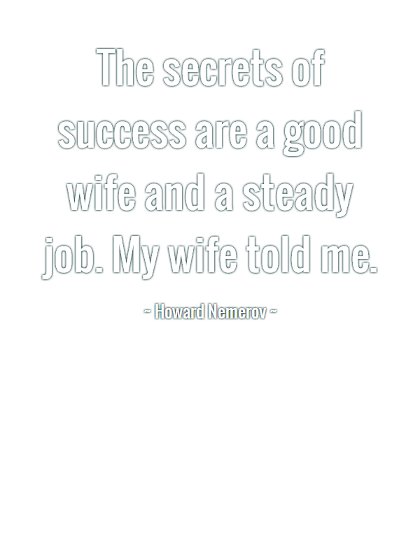 Wife Quotes The secrets of success are a good wife and a steady job. My wife told me. Howard Nemerov
