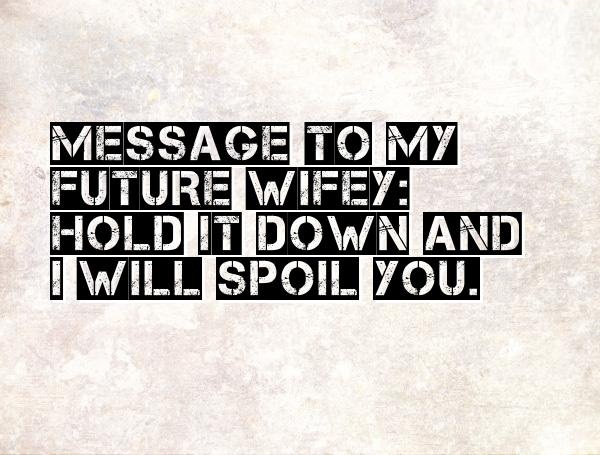 Wifey Quotes Message to my future wifey hold it down and i will spoil you
