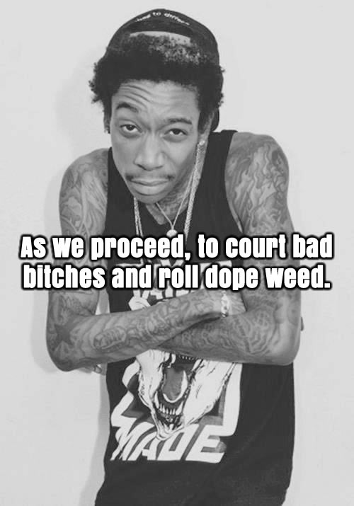 Wiz Khalifa Quotes as we proceed to court bad bitches and roll