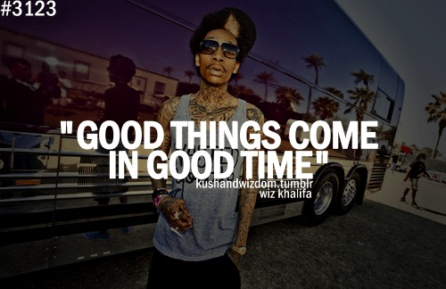 Wiz Khalifa Quotes good things come in good time