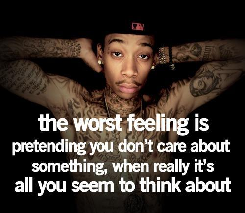 Wiz Khalifa Quotes the worst feeling is pretending you don't care about something when