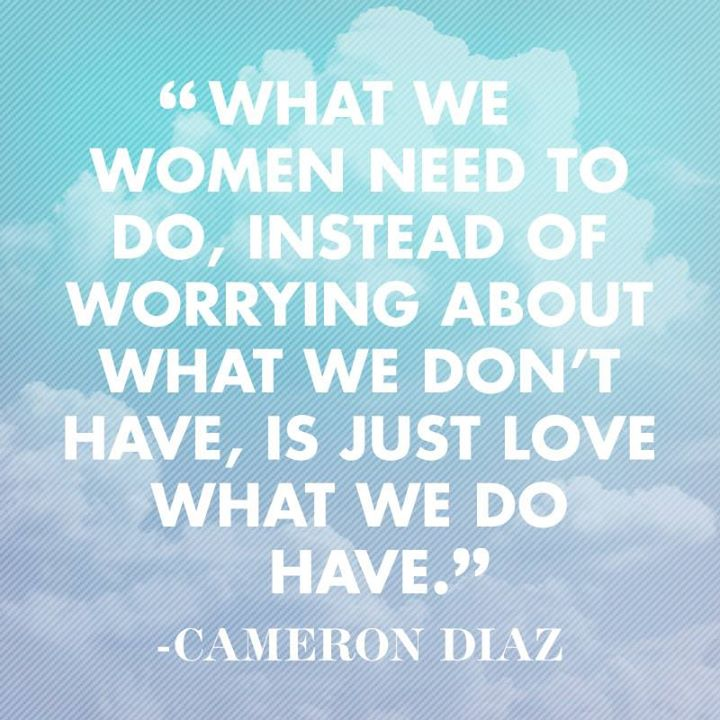 Women Quotes What We Women Need To Do, Instead Of Worrying About What We Don't Have, Is Just Love What We Do Have Cameron Diaz