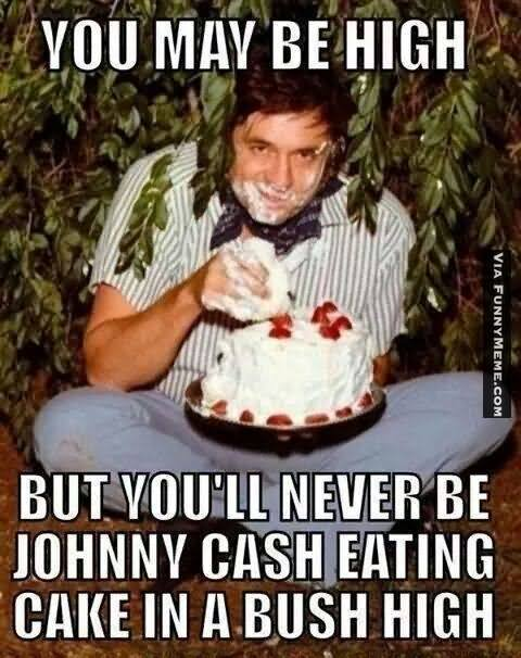 You may be high but you'll never be johnny cash Cake Memes