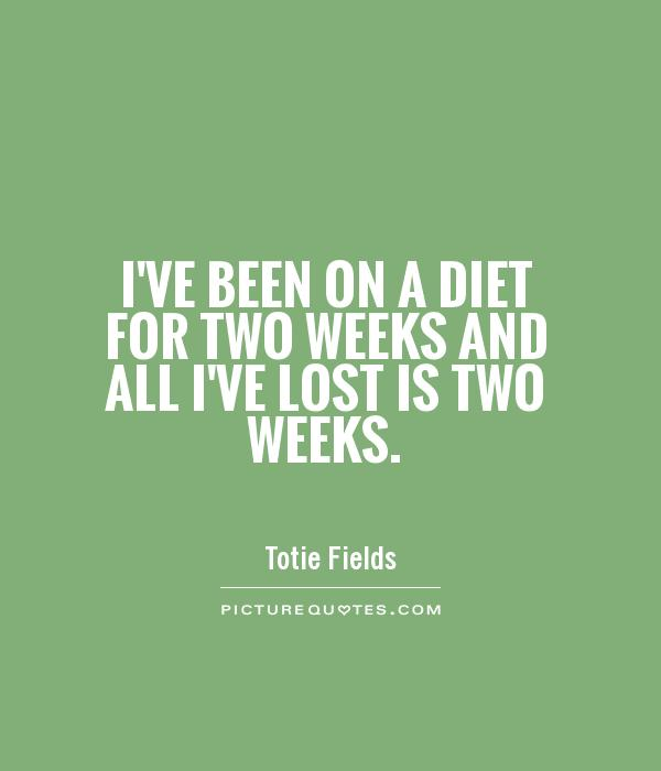 diet quote I've been on a diet for two weeks and all I've lost is two