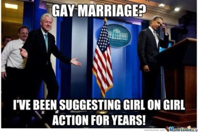 Bill Clinton Meme Gay marriage i ve been suggesting girls on girls