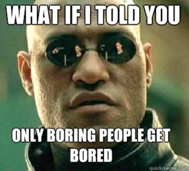 Bored Meme What if i told you only boring people get bored
