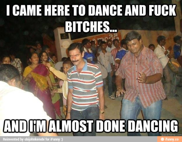 Dance Meme I came here to dance and fuck bitches and I'm almost done dancing