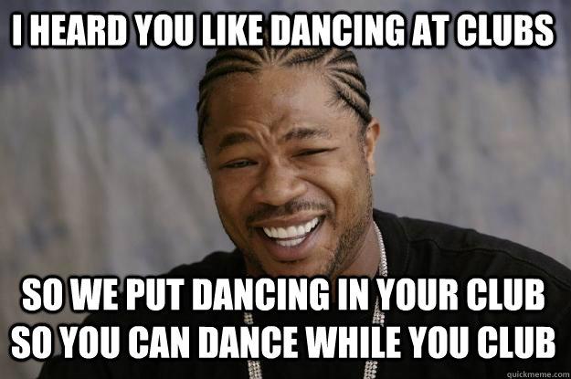 Dance Meme i heard you like dancing at clubs so we put dancing