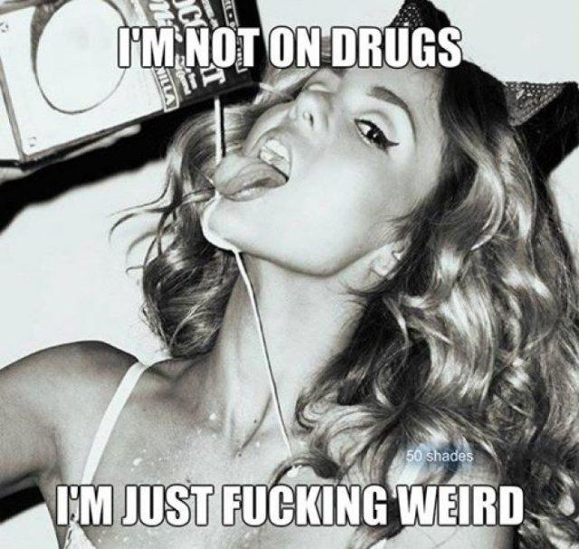 Drugs Memes Im not on drugs im just fucking weird