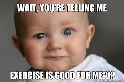 Exercise Meme Wait you're telling me exercise is