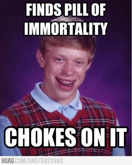 Finds pill of immortality chokes on it Cool Memes