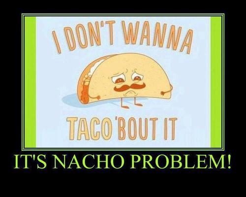 Food Meme i dont wanna taco bout it it's nacho problem