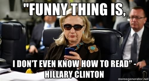 Funny Hillary Clinton Meme funny thing is i don't even know how to read