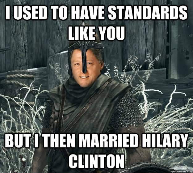 Funny Hillary Clinton Meme i used to have standards i like you but i then