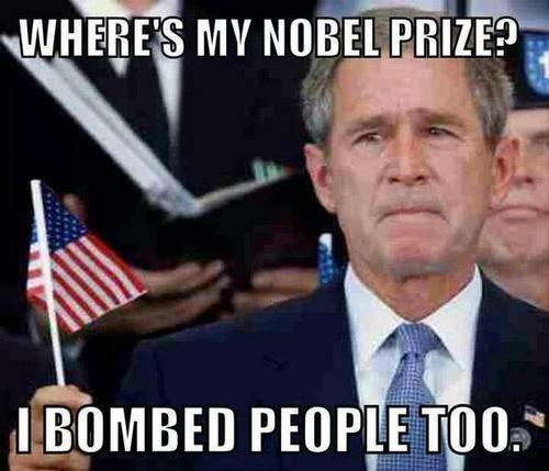 George Bush Meme Where 's my nobel prize i bombed people too