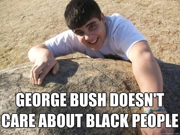 George bush doesnt' care about black people George Bush Meme