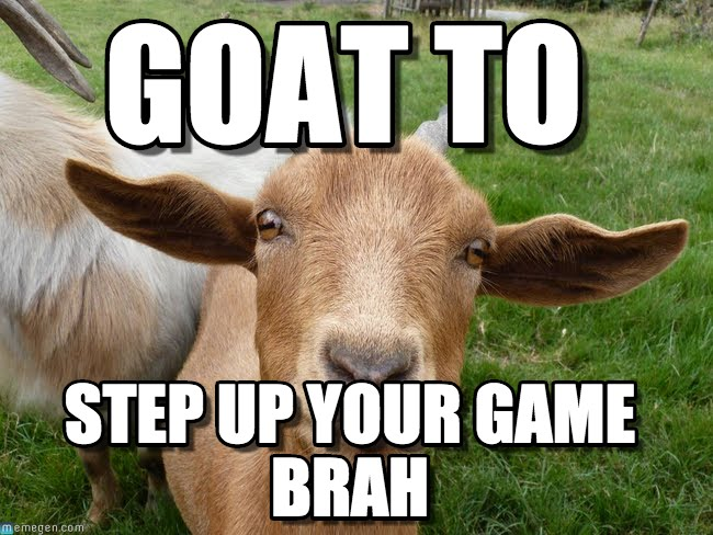 Goat to step up your game brah Goat Meme