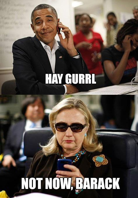 Hay gurrl not now barack Funny Hillary Clinton Meme