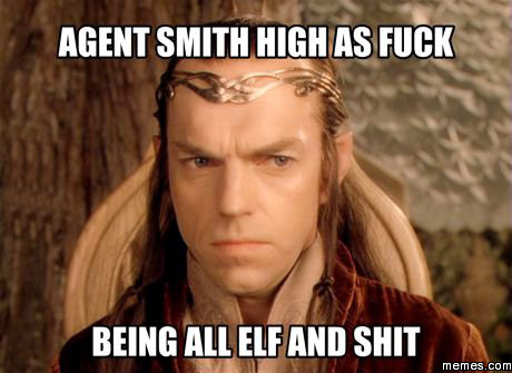 High Meme Agent smith high as fuck being all elf and shit