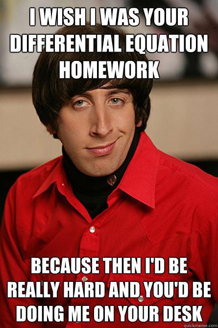 Homework Meme I wish i was your differrential equation homework