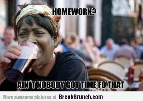 Homework aint nobody got time fo that Homework Meme
